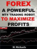 Forex: A Powerful MT4 Trading Robot to Maximize Profits (Expert Advisor EA, algorithmic trading, black-box trading, trading system, automated trading)