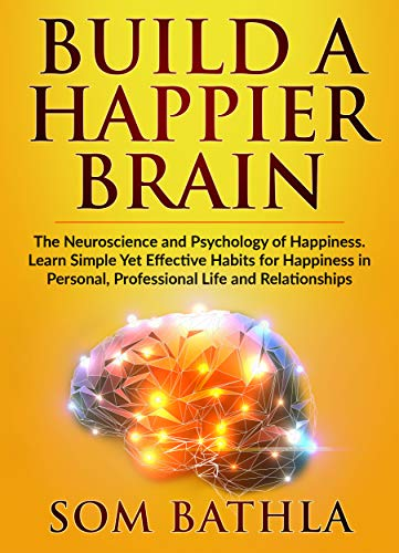 Build A Happier Brain: The Neuroscience and Psychology of Happiness. Learn Simple Yet Effective Habits for Happiness in Personal, Professional Life and ... Your Brain Book 4) (English Edition)