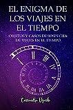 EL ENIGMA DE LOS VIAJES EN EL TIEMPO OBJETOS Y CASOS DE SOSPECHA DE VIAJES EN EL TIEMPO: Spanish Version viajes en el tiempo