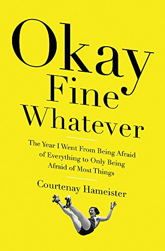 Image of Okay Fine Whatever: The Year I Went from Being Afraid of Everything to Only Being Afraid of Most Things