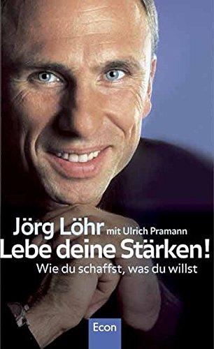 Löhr Jörg, Lebe Deine Stärken! Wie Du schaffst, was Du willst.
