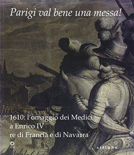 Parigi val bene una messa! 1610: l'omaggio dei Medici a Enrico IV re di Francia e di Navarra. Catalogo della mostra (Firenze, 16 luglio-2 novembre 2010). Ediz. illustrata