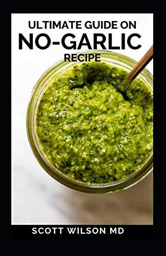 ULTIMATE GUIDE ON NO-GARLIC RECIPE: The Ultimate Guide On No-Garlic Recipe Cookbook