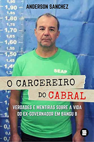 O carcereiro do Cabral: Verdades e mentiras sobre a vida do ex-governador em Bangu 8 por [Anderson Sanchez]