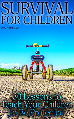 Survival for Children: 30 Lessons to Teach Your Children to Be Protected: (Survival Guide, Urban Survival)
