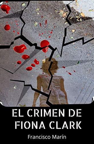 El crimen de Fiona Clark: Una historia real. Un crimen sin resolver. Un escritor que busca la verdad.