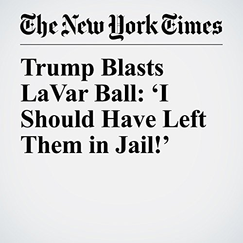 Trump Blasts LaVar Ball: 'I Should Have Left Them in Jail!' copertina