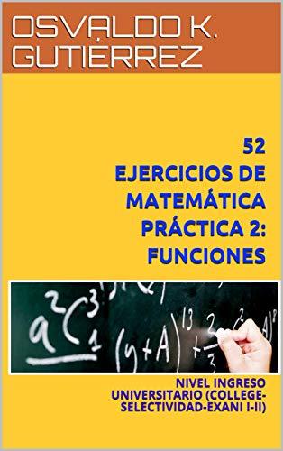 52 EJERCICIOS DE MATEMÁTICA PRÁCTICA 2: FUNCIONES: NIVEL INGRESO UNIVERSITARIO (COLLEGE-SELECTIVIDAD-EXANI I-II)