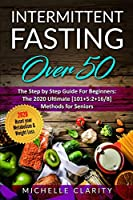 Intermittent Fasting Over 50: The Step By Step Guide For Beginners: The 2020 Ultimate [101]5:2+16/8] Methods For Seniors. Reset Your Metabolism and Weight Loss