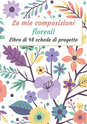 Le mie composizioni floreali: Libretto di 48 moduli di progetto da compilare | Diario di Follow-up | Composizione floreale e Bouquet di fiori | ... 100 pagine | 7 x 10 ' | Tempo libero creativo