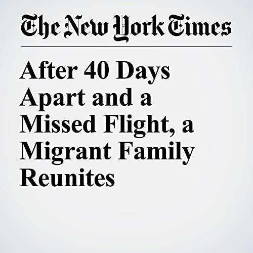 After 40 Days Apart and a Missed Flight, a Migrant Family Reunites copertina