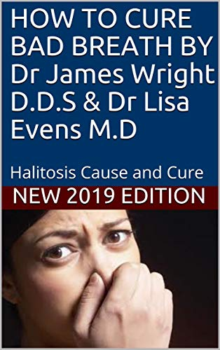 HOW TO CURE BAD BREATH BY Dr James Wright D.D.S & Dr Lisa Evens M.D: Halitosis Cause and Cure