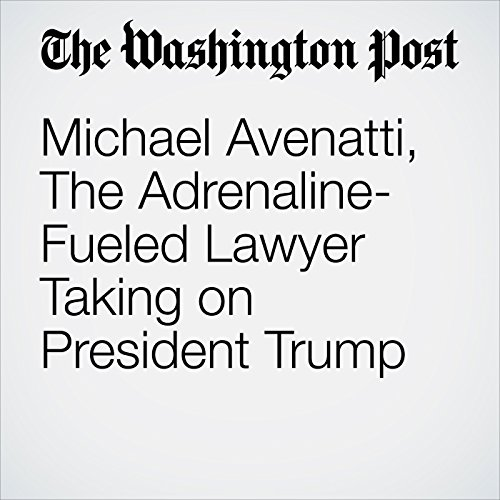 Michael Avenatti, The Adrenaline-Fueled Lawyer Taking on President Trump audiobook cover art