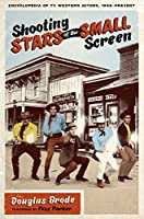 Shooting Stars of the Small Screen: Encyclopedia of TV Western Actors 1946-present (Ellen and Edward Randall Series)