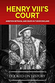 Henry VIII's Court: Ambition, Betrayal and Death in Tudor England (Tudors) by [Hooked on History]
