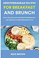 Mediterranean Recipes For Breakfast And Brunch: Easy And Delicious Recipes For Breakfast And Brunch In Mediterranean Style
