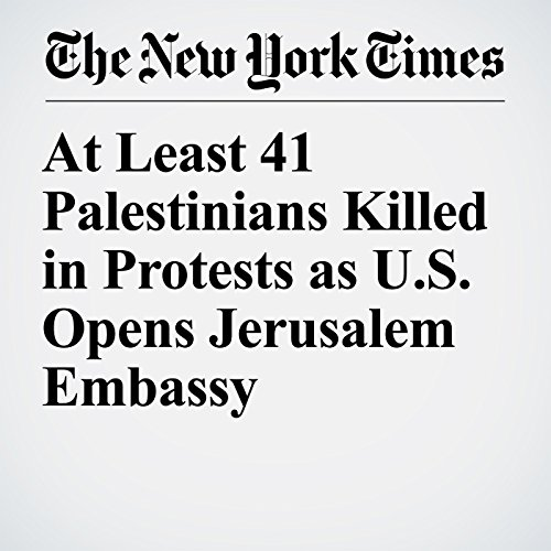 At Least 41 Palestinians Killed in Protests as U.S. Opens Jerusalem Embassy copertina