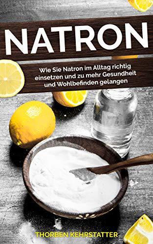 Natron: Wie Sie Natron im Alltag richtig einsetzen und zu mehr Gesundheit und Wohlbefinden gelangen