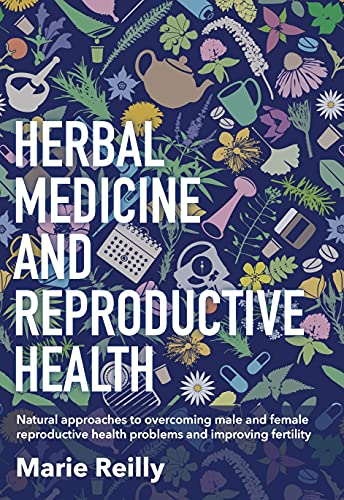 Herbal Medicine and Reproductive Health: Natural approaches to understanding and overcoming reproductive health problems, and improving fertility