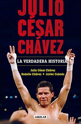 Julio César Chávez: La verdadera historia / Julio Cesar Chavez. His True Story