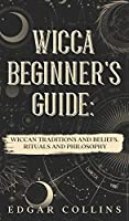 Wicca Beginner's Guide: Wiccan traditions and beliefs. Rituals and Philosopy