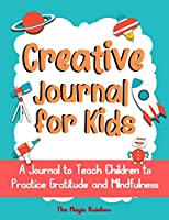 Creative Gratitude Journal for Kids: A Journal to Teach Children to Practice Gratitude and Mindfulness