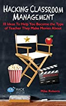 Hacking Classroom Management: 10 Ideas To Help You Become the Type of Teacher They Make Movies About (Hack Learning)