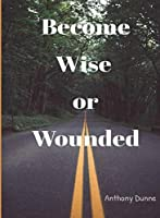 Become Wise or Wounded