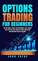 Options Trading For Beginners: The Ultimate Guide for Beginners That Shows You Step-by-Step How to Start Investing and Making Passive Income. A Crash Course to Learn the Best Strategies and Psychology for Creating Your Financial Freedom