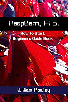 RaspBerry Pi 3: How to Start: Beginners Guide Book by [William  Rowley]