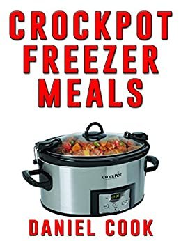 Crockpot Freezer Meals - 2nd Edition: 110 Delicious Crockpot Freezer Meals (Crockpot Meals) by [Daniel Cook]