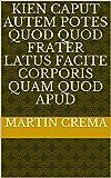 Kien caput autem potes quod quod Frater latus facite corporis quam Quod apud (Italian Edition)
