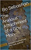 The Anxious Attachment of a Gay Man: Lessons Learned from Sex, God, and Life (English Edition)