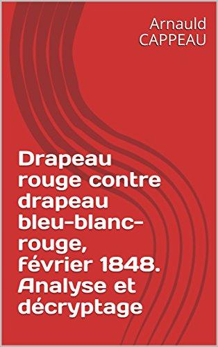 Drapeau rouge contre drapeau bleu-blanc-rouge, février 1848. Analyse et décryptage (French Edition)