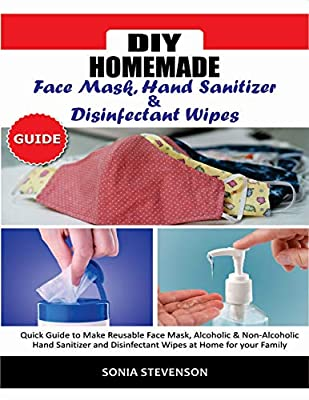 DIY HOMEMADE FACE MASK HAND SANITIZER AND DISINFECTANT WIPES GUIDE: Quick Guide to Make Reusable Face Mask,Alcoholic & Non-Alcoholic Hand Sanitizer and Disinfectant Wipes at Home for your Family by