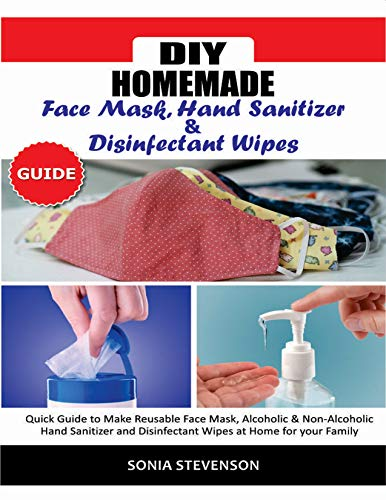 DIY HOMEMADE FACE MASK HAND SANITIZER AND DISINFECTANT WIPES GUIDE: Quick Guide to Make Reusable Face Mask,Alcoholic & Non-Alcoholic Hand Sanitizer and Disinfectant Wipes at Home for your Family