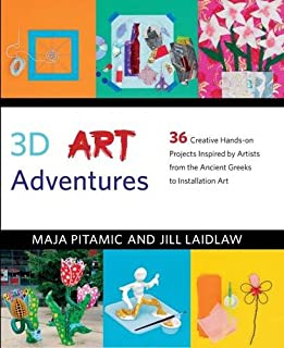 3D Art Adventures: Over 35 Creative Artist-Inspired Projects in Sculpture, Ceramics, Textiles and More