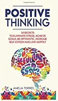Positive Thinking: 10 secrets to eliminate stress, achieve goals, be optimistic, increase self-esteem and live happily