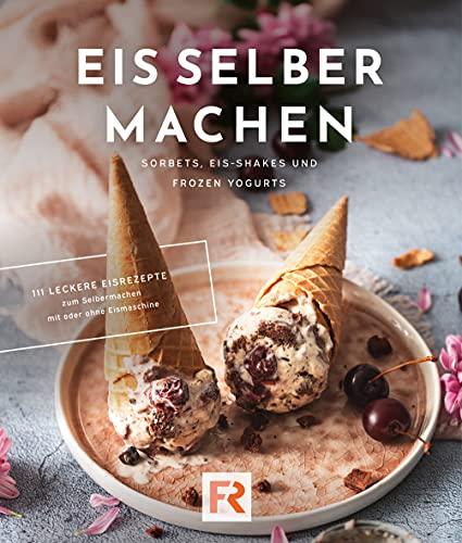 Eis selber machen: 111 leckere Eisrezepte zum Selbermachen mit und ohne Eismaschine. Das Eis Kochbuch für Kinder und Erwachsene inkl. Sorbets, Eis-Shakes und Frozen Yogurts