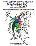 What Color were Prehistoric Pterosaurs? Prehistoric Times Coloring Book: (Prehistoric Times What Color were Prehistoric Animals, Volume 6)