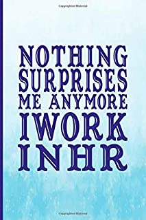 Nothing Surprises me anymore I work in HR: Lined Blank Notebook Journal Composition Blank Lined Diary Notepad Paperback 6x...