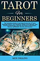 Tarot for Beginners: The Complete Guide to Learning the Secrets of Tarot Reading! Psychic Tarot Reading, Simple Tarot Spreads, Real Tarot Card Meanings. Discover the Power of Divination, History, Symbolism, Secrets and Intuition