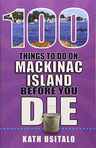100 Things to Do on Mackinac Island Before You Die (100 Things to Do Before You Die)
