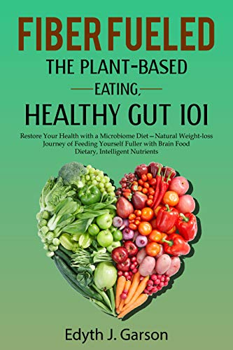 FIBER FUELED: THE PLANT-BASED EATING, HEALTHY GUT 101: Restore Your Health with a Microbiome Diet— Natural Weight-loss Journey of Feeding Yourself Fuller ... Brain Food Dietary, Intelligent Nutrients