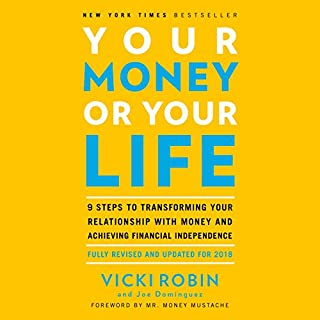 Your Money or Your Life     9 Steps to Transforming Your Relationship with Money and Achieving Financial Independence: Fully Revised and Updated for 2018              By:                                                                                                                                 Vicki Robin,                                                                                        Joe Dominguez,                                                                                        Mr. Money Mustache - foreword                               Narrated by:                                                                                                                                 Vicki Robin                      Length: 11 hrs and 21 mins     623 ratings     Overall 4.4