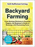 Backyard Farming: From Raising Chickens to Growing Veggies, the Beginner's Guide to Running a Self-Sustaining Farm (Self-Sufficient Living)