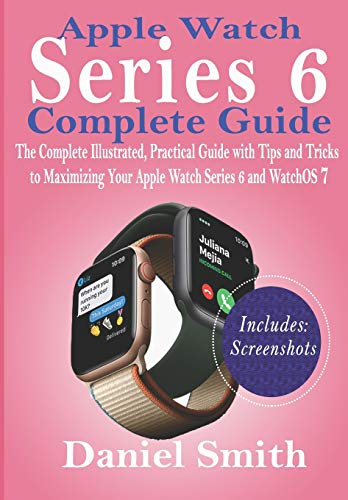 Apple Watch Series 6 Complete Guide: The Complete Illustrated, Practical Guide with Tips and Tricks to Maximizing Your Apple Watch Series 6 and WatchOS 7