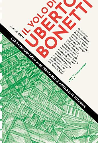 Il volo di Uberto Bonetti. L'architettura degli anni trenta nelle aerovedute futuriste