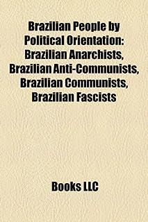 Brazilian People by Political Orientation: Brazilian Anarchists, Brazilian Anti-Communists, Brazilian Communists, Brazilia...