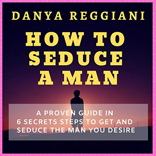 How to Seduce a Man: A Proven Guide in 6 Secrets Steps to Get and Seduce the Man You Desire audiobook cover art